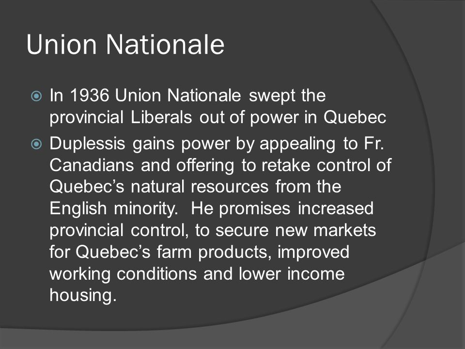 Union Nationale In 1936 Union Nationale swept the provincial Liberals out of power in Quebec Duplessis gains power by appealing to Fr.