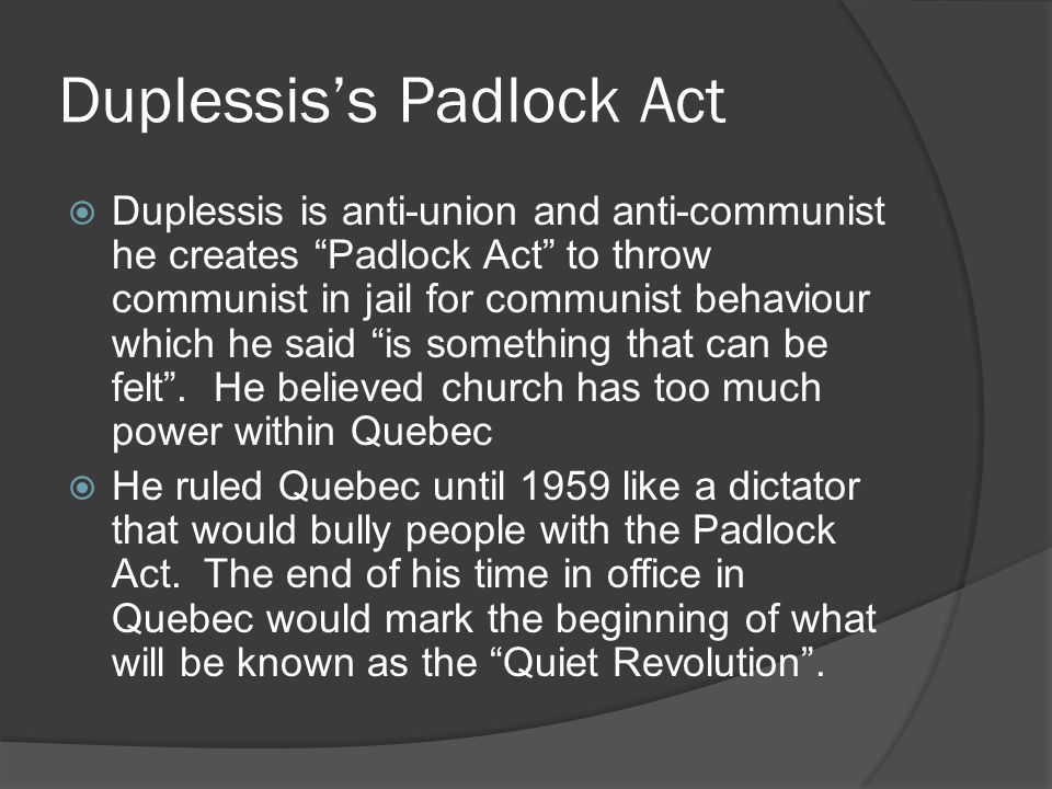 Duplessiss Padlock Act Duplessis is anti-union and anti-communist he creates Padlock Act to throw communist in jail for communist behaviour which he said is something that can be felt.