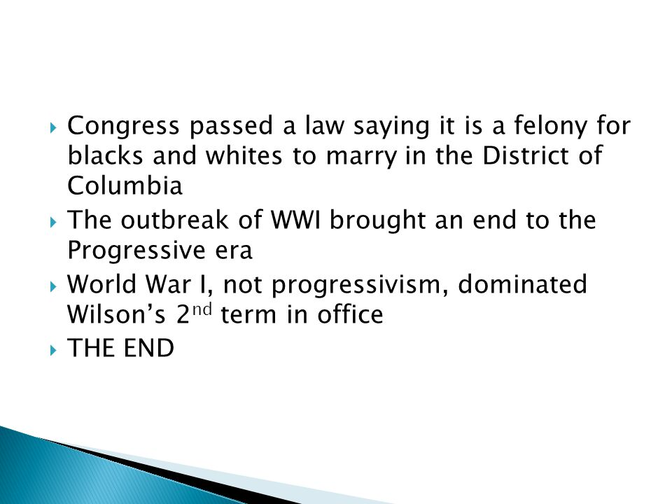 Congress passed a law saying it is a felony for blacks and whites to marry in the District of Columbia The outbreak of WWI brought an end to the Progressive era World War I, not progressivism, dominated Wilsons 2 nd term in office THE END
