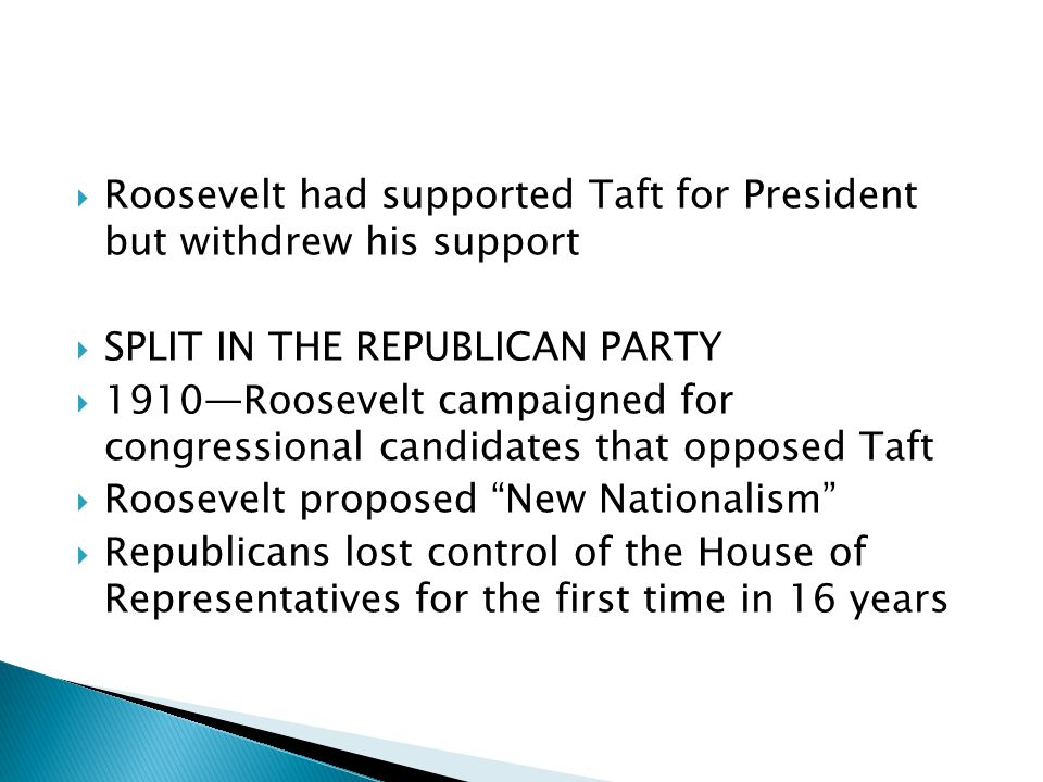 Roosevelt had supported Taft for President but withdrew his support SPLIT IN THE REPUBLICAN PARTY 1910Roosevelt campaigned for congressional candidates that opposed Taft Roosevelt proposed New Nationalism Republicans lost control of the House of Representatives for the first time in 16 years