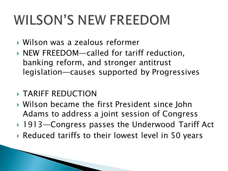 Wilson was a zealous reformer NEW FREEDOMcalled for tariff reduction, banking reform, and stronger antitrust legislationcauses supported by Progressives TARIFF REDUCTION Wilson became the first President since John Adams to address a joint session of Congress 1913Congress passes the Underwood Tariff Act Reduced tariffs to their lowest level in 50 years