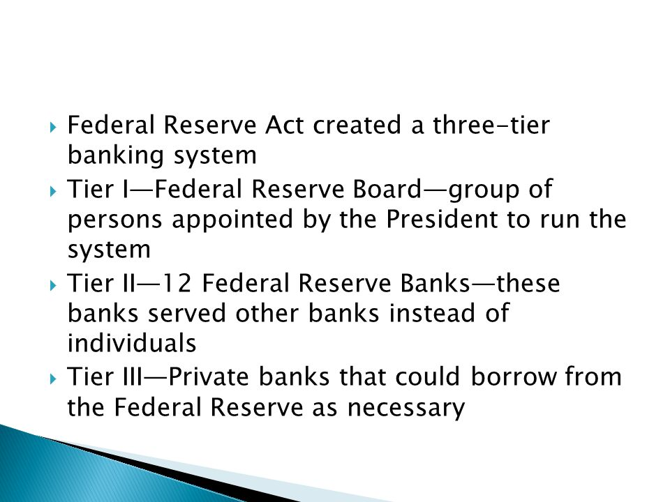 Federal Reserve Act created a three-tier banking system Tier IFederal Reserve Boardgroup of persons appointed by the President to run the system Tier II12 Federal Reserve Banksthese banks served other banks instead of individuals Tier IIIPrivate banks that could borrow from the Federal Reserve as necessary