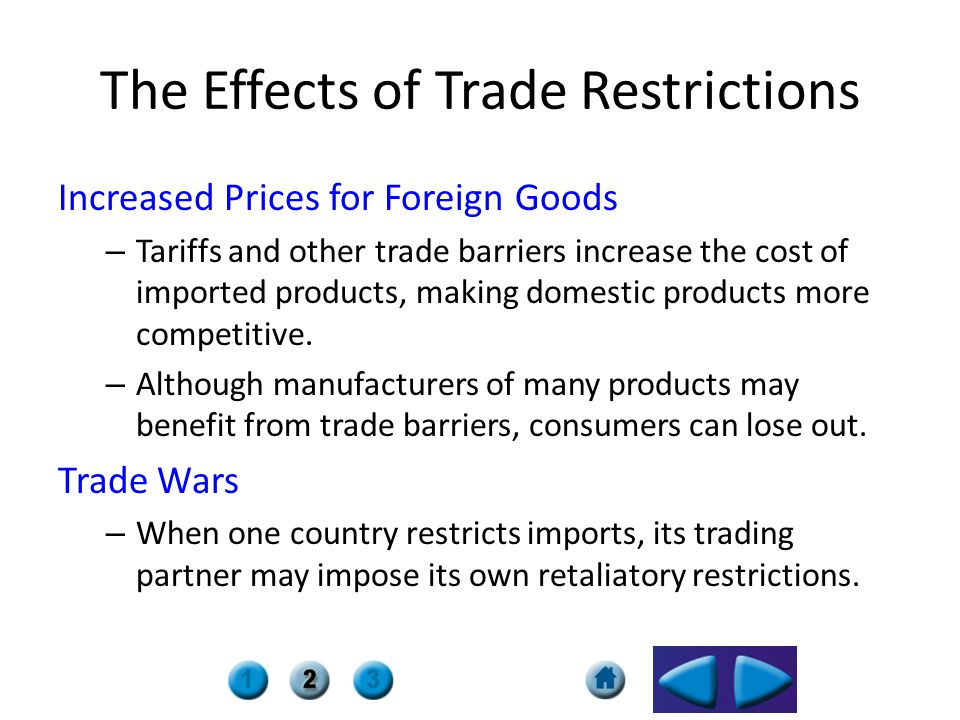 The Effects of Trade Restrictions Increased Prices for Foreign Goods – Tariffs and other trade barriers increase the cost of imported products, making