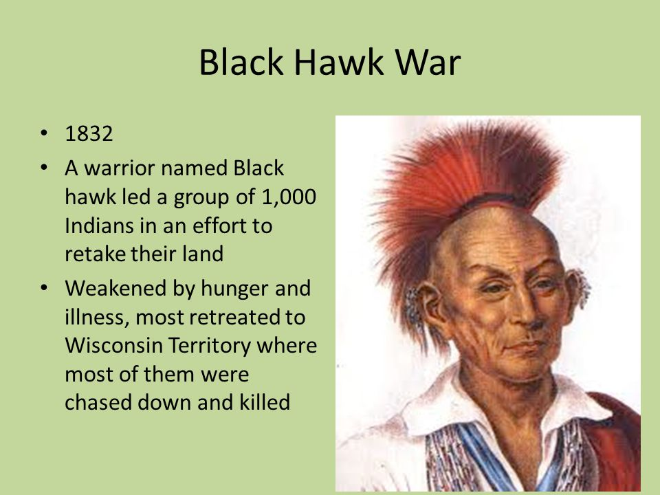 Black Hawk War 1832 A warrior named Black hawk led a group of 1,000 Indians in an effort to retake their land Weakened by hunger and illness, most ret
