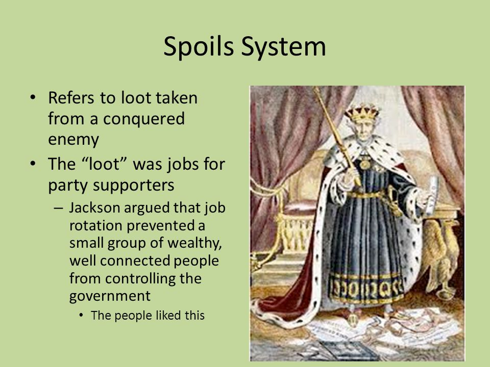 Spoils System Refers to loot taken from a conquered enemy The loot was jobs for party supporters – Jackson argued that job rotation prevented a small