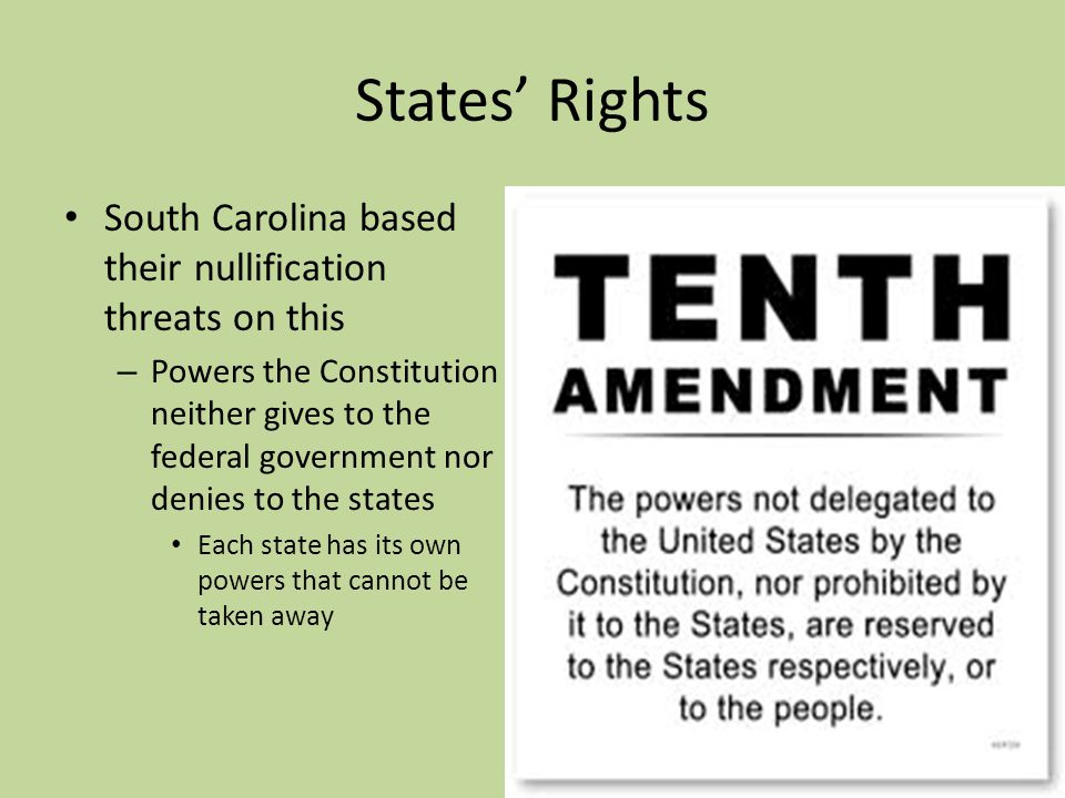 States Rights South Carolina based their nullification threats on this – Powers the Constitution neither gives to the federal government nor denies to