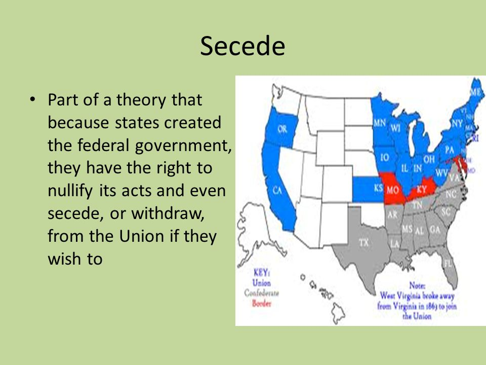 Secede Part of a theory that because states created the federal government, they have the right to nullify its acts and even secede, or withdraw, from