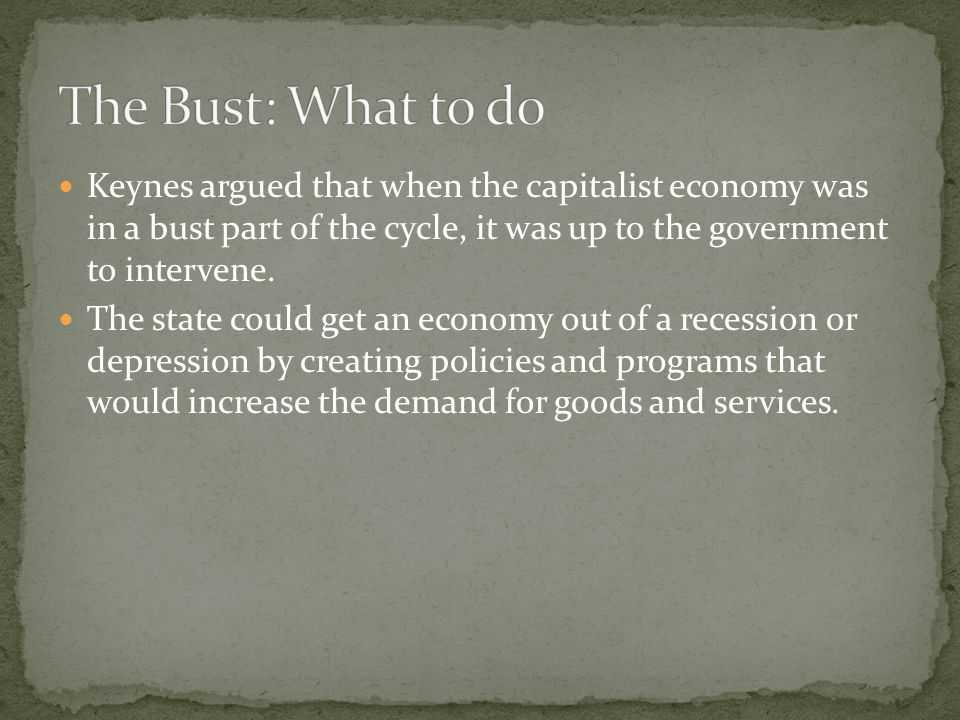 Keynes argued that when the capitalist economy was in a bust part of the cycle, it was up to the government to intervene.