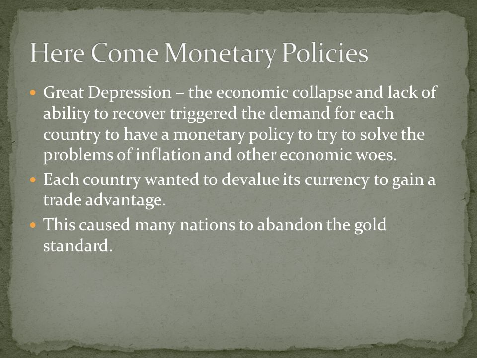 Great Depression – the economic collapse and lack of ability to recover triggered the demand for each country to have a monetary policy to try to solve the problems of inflation and other economic woes.