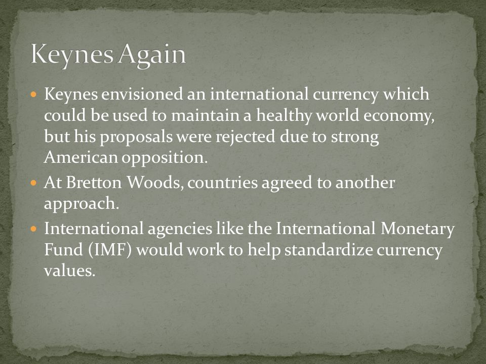 Keynes envisioned an international currency which could be used to maintain a healthy world economy, but his proposals were rejected due to strong American opposition.