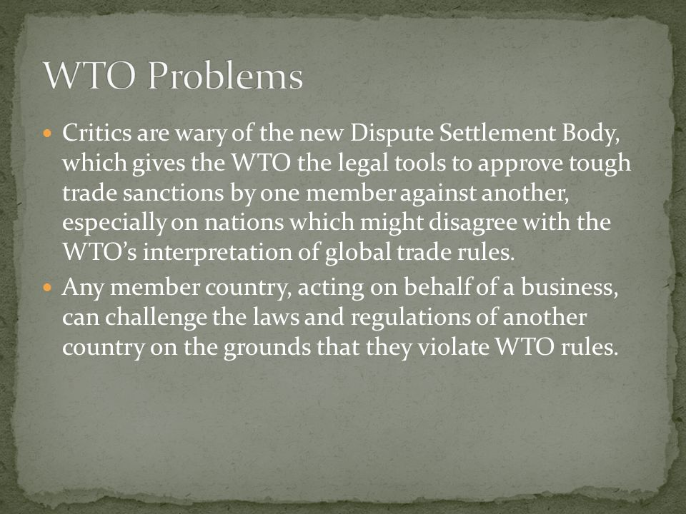 Critics are wary of the new Dispute Settlement Body, which gives the WTO the legal tools to approve tough trade sanctions by one member against another, especially on nations which might disagree with the WTOs interpretation of global trade rules.