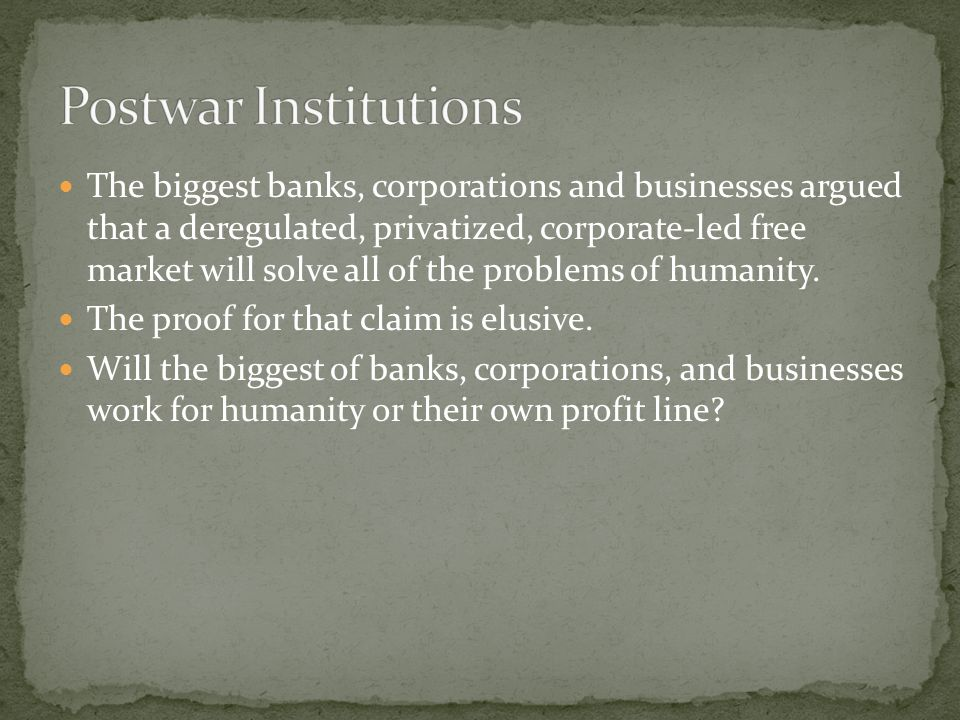 The biggest banks, corporations and businesses argued that a deregulated, privatized, corporate-led free market will solve all of the problems of humanity.