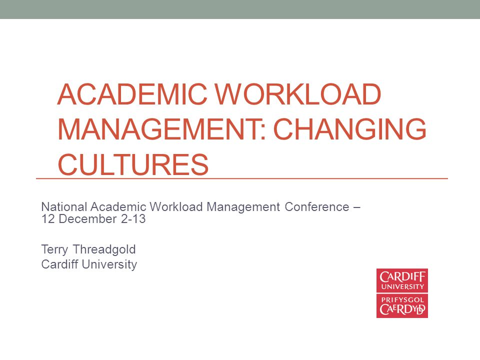 ACADEMIC WORKLOAD MANAGEMENT: CHANGING CULTURES National Academic Workload Management Conference – 12 December 2-13 Terry Threadgold Cardiff University