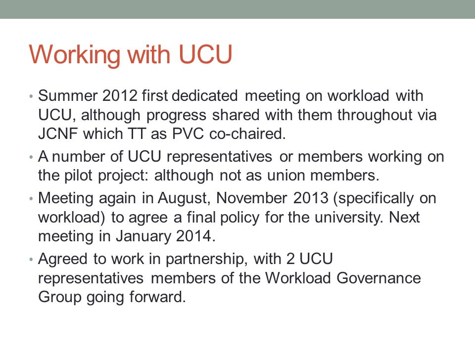 Working with UCU Summer 2012 first dedicated meeting on workload with UCU, although progress shared with them throughout via JCNF which TT as PVC co-chaired.