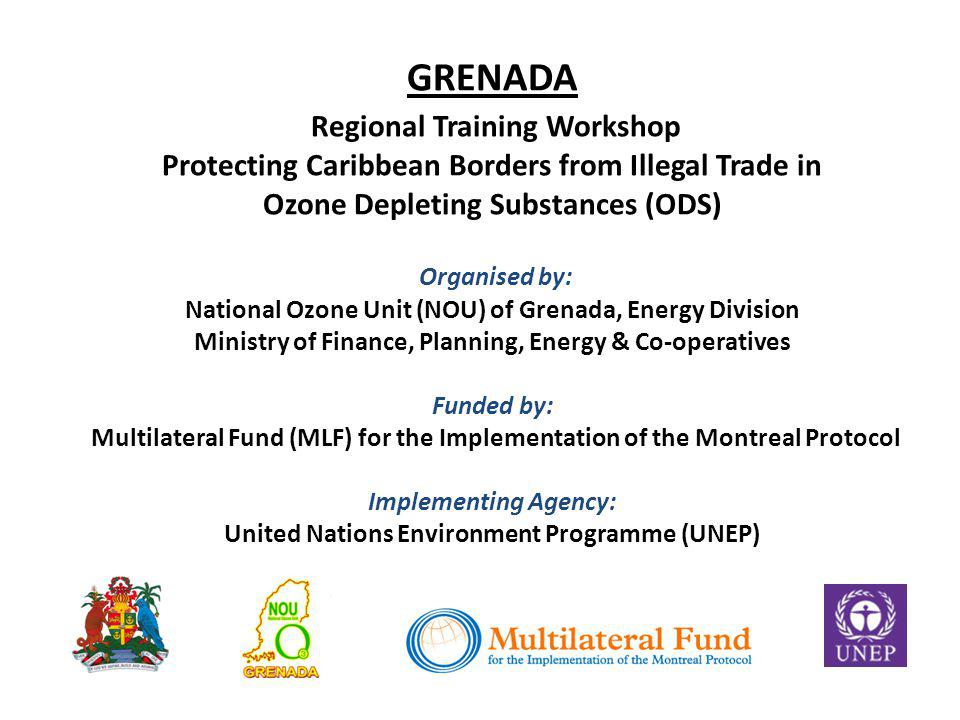 GRENADA Regional Training Workshop Protecting Caribbean Borders from Illegal Trade in Ozone Depleting Substances (ODS) Organised by: National Ozone Unit (NOU) of Grenada, Energy Division Ministry of Finance, Planning, Energy & Co-operatives Funded by: Multilateral Fund (MLF) for the Implementation of the Montreal Protocol Implementing Agency: United Nations Environment Programme (UNEP)