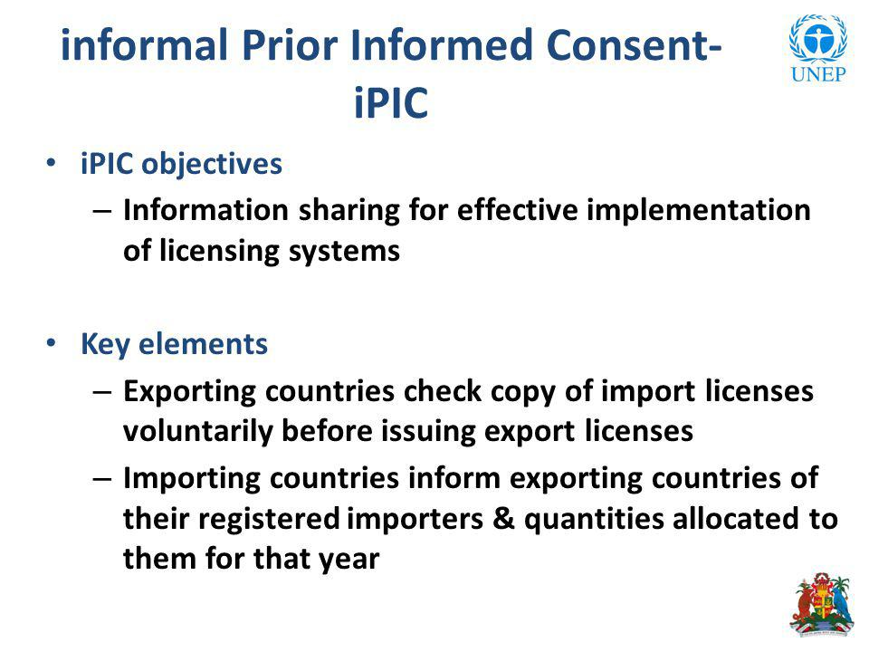 informal Prior Informed Consent- iPIC iPIC objectives – Information sharing for effective implementation of licensing systems Key elements – Exporting countries check copy of import licenses voluntarily before issuing export licenses – Importing countries inform exporting countries of their registered importers & quantities allocated to them for that year