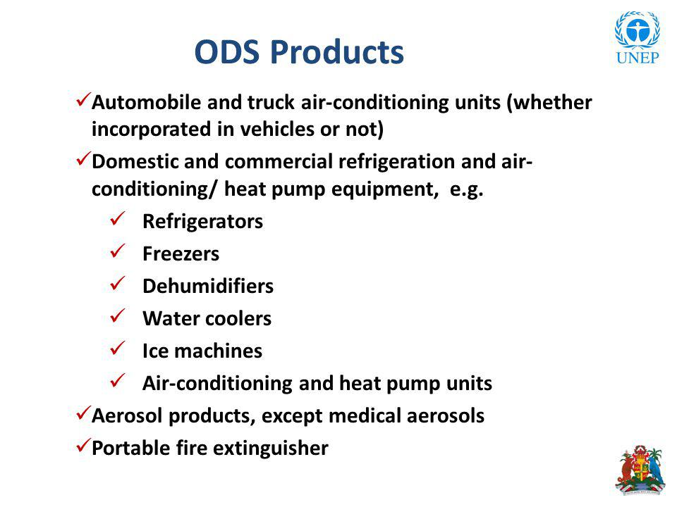 ODS Products Automobile and truck air-conditioning units (whether incorporated in vehicles or not) Domestic and commercial refrigeration and air- conditioning/ heat pump equipment, e.g.
