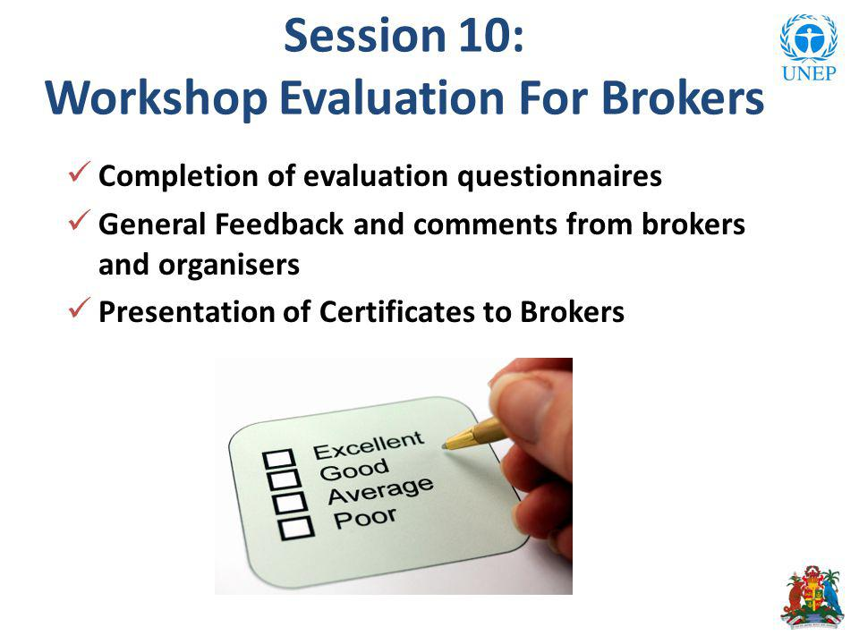 Session 10: Workshop Evaluation For Brokers Completion of evaluation questionnaires General Feedback and comments from brokers and organisers Presentation of Certificates to Brokers