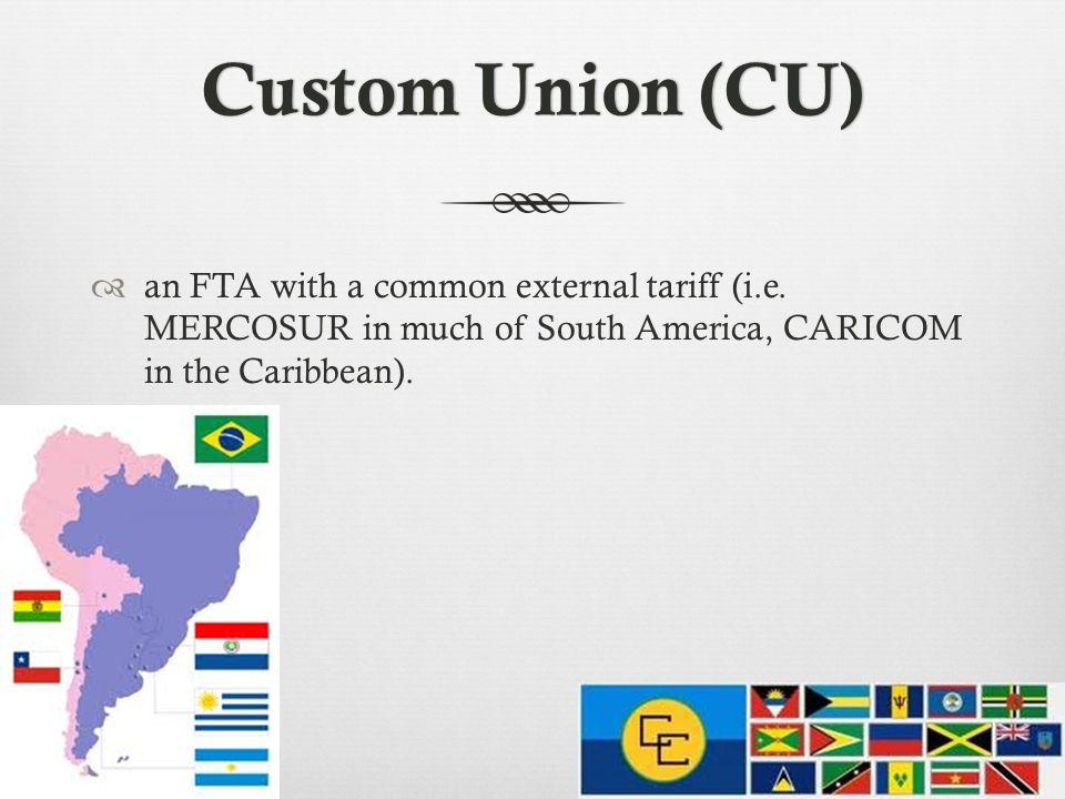 Custom Union (CU)Custom Union (CU) an FTA with a common external tariff (i.e.