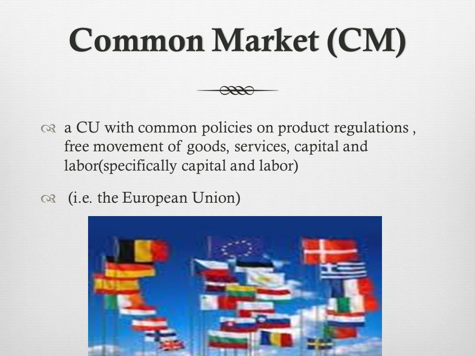 Common Market (CM)Common Market (CM) a CU with common policies on product regulations, free movement of goods, services, capital and labor(specifically capital and labor) (i.e.