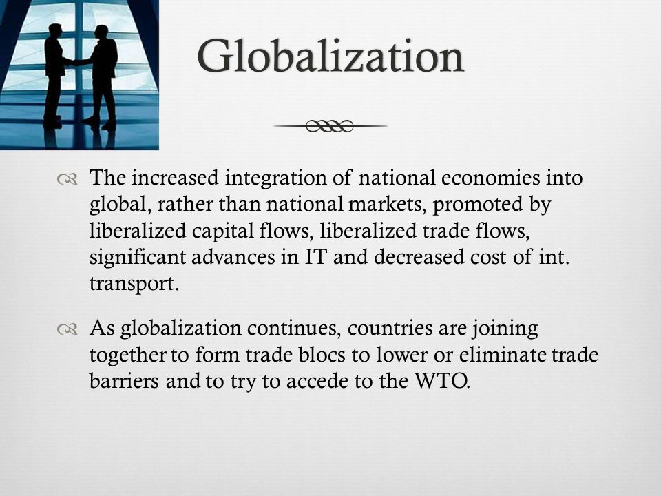 Globalization The increased integration of national economies into global, rather than national markets, promoted by liberalized capital flows, liberalized trade flows, significant advances in IT and decreased cost of int.