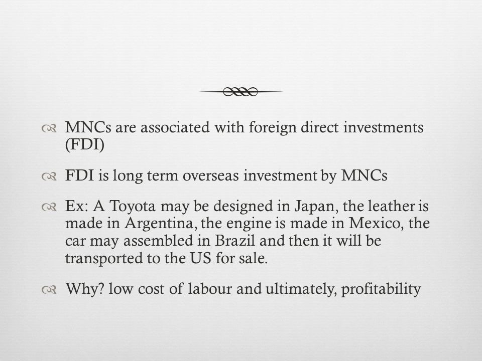 MNCs are associated with foreign direct investments (FDI) FDI is long term overseas investment by MNCs Ex: A Toyota may be designed in Japan, the leather is made in Argentina, the engine is made in Mexico, the car may assembled in Brazil and then it will be transported to the US for sale.