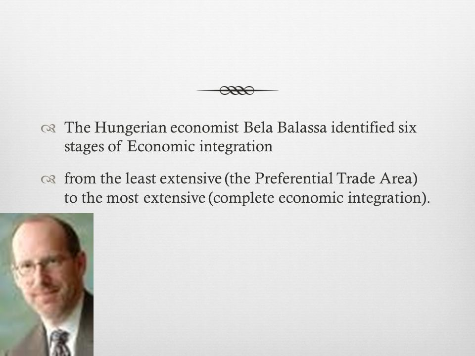 The Hungerian economist Bela Balassa identified six stages of Economic integration from the least extensive (the Preferential Trade Area) to the most extensive (complete economic integration).