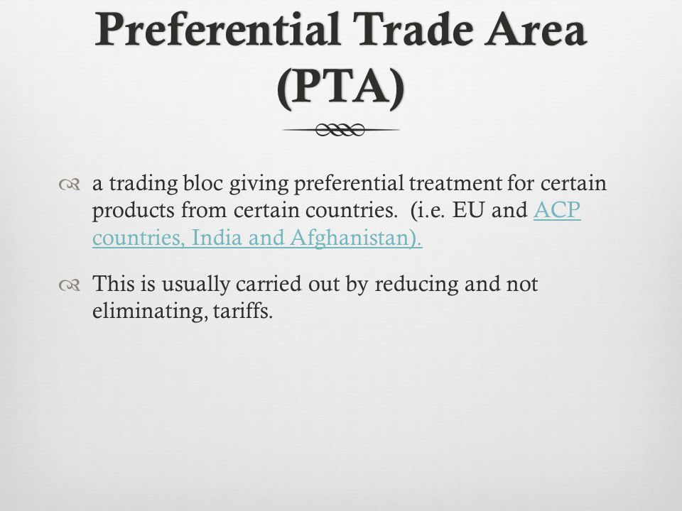 Preferential Trade Area (PTA) a trading bloc giving preferential treatment for certain products from certain countries.