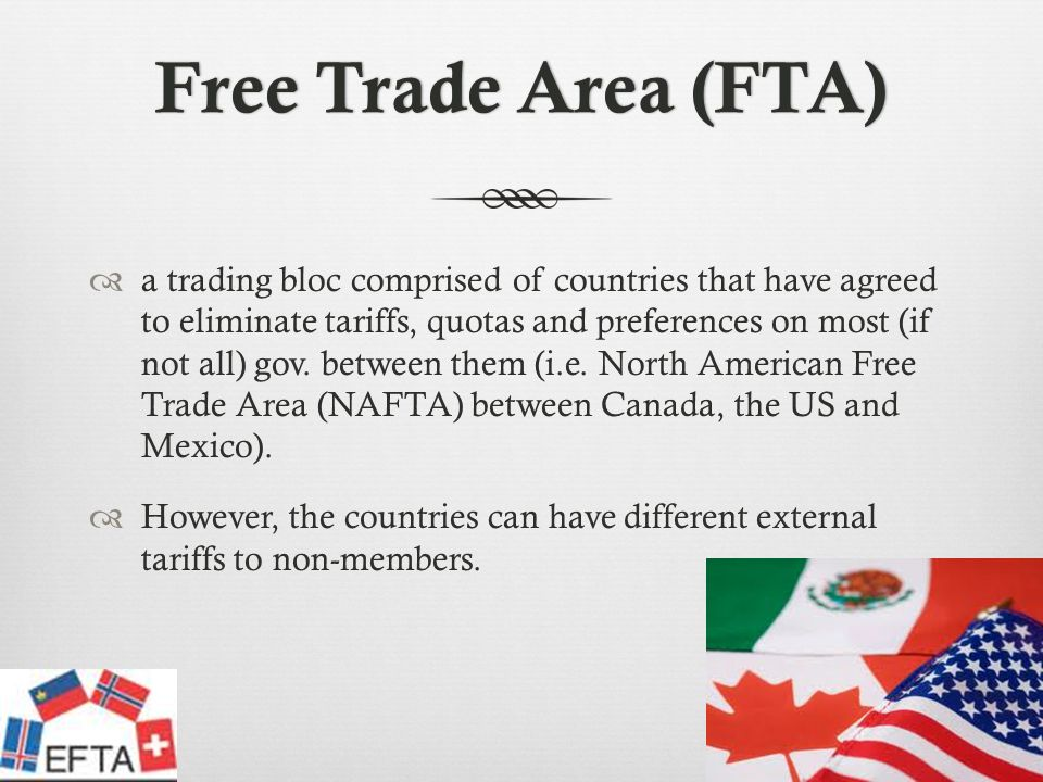 Free Trade Area (FTA)Free Trade Area (FTA) a trading bloc comprised of countries that have agreed to eliminate tariffs, quotas and preferences on most (if not all) gov.