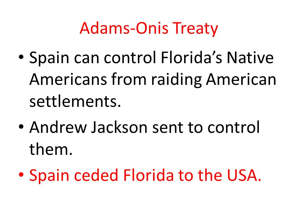 Adams-Onis Treaty Spain can control Floridas Native Americans from raiding American settlements.