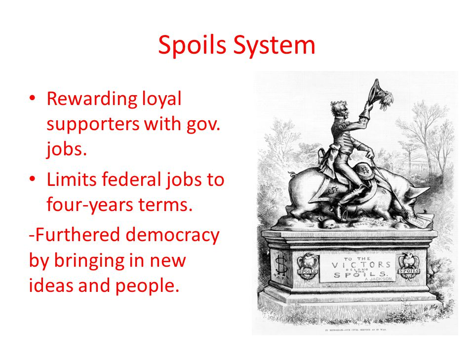 Spoils System Rewarding loyal supporters with gov.