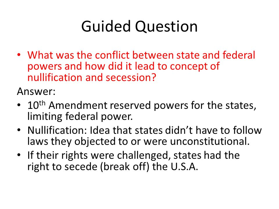 Guided Question What was the conflict between state and federal powers and how did it lead to concept of nullification and secession.