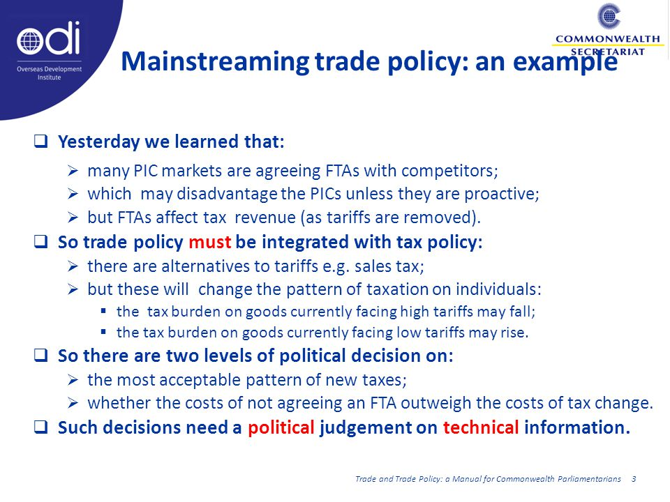 Mainstreaming trade policy: an example Yesterday we learned that: many PIC markets are agreeing FTAs with competitors; which may disadvantage the PICs unless they are proactive; but FTAs affect tax revenue (as tariffs are removed).