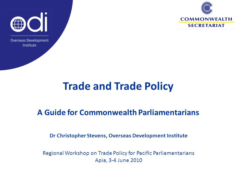 Trade and Trade Policy A Guide for Commonwealth Parliamentarians Dr Christopher Stevens, Overseas Development Institute Regional Workshop on Trade Policy for Pacific Parliamentarians Apia, 3-4 June 2010