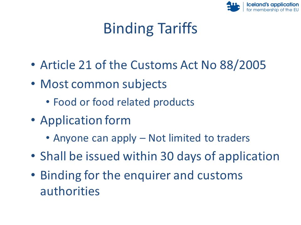 Binding Tariffs Article 21 of the Customs Act No 88/2005 Most common subjects Food or food related products Application form Anyone can apply – Not limited to traders Shall be issued within 30 days of application Binding for the enquirer and customs authorities