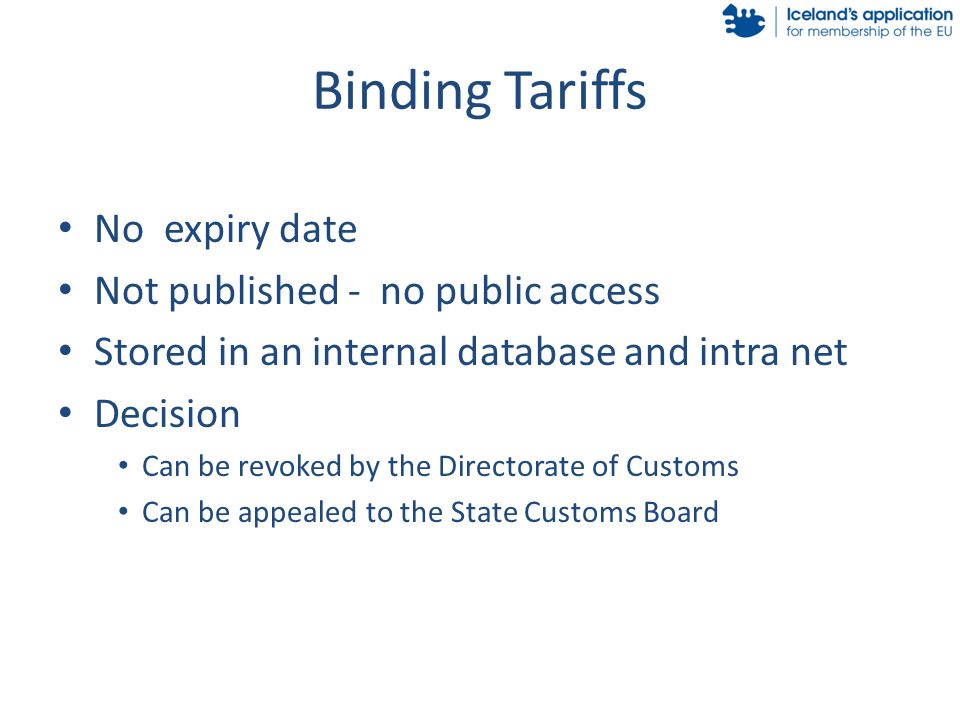 Binding Tariffs No expiry date Not published - no public access Stored in an internal database and intra net Decision Can be revoked by the Directorate of Customs Can be appealed to the State Customs Board