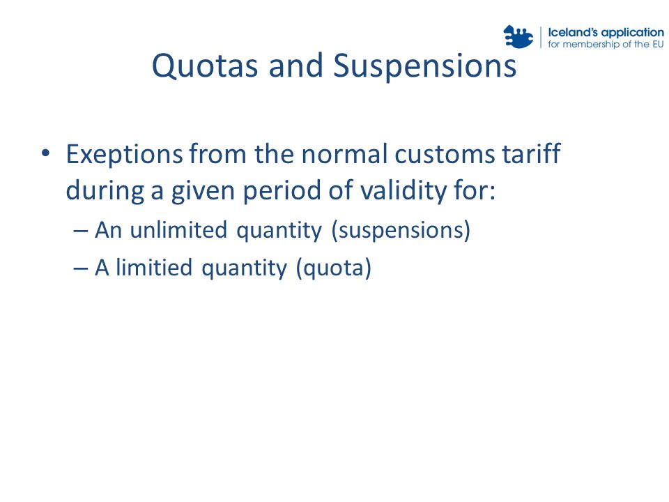 Quotas and Suspensions Exeptions from the normal customs tariff during a given period of validity for: – An unlimited quantity (suspensions) – A limitied quantity (quota)