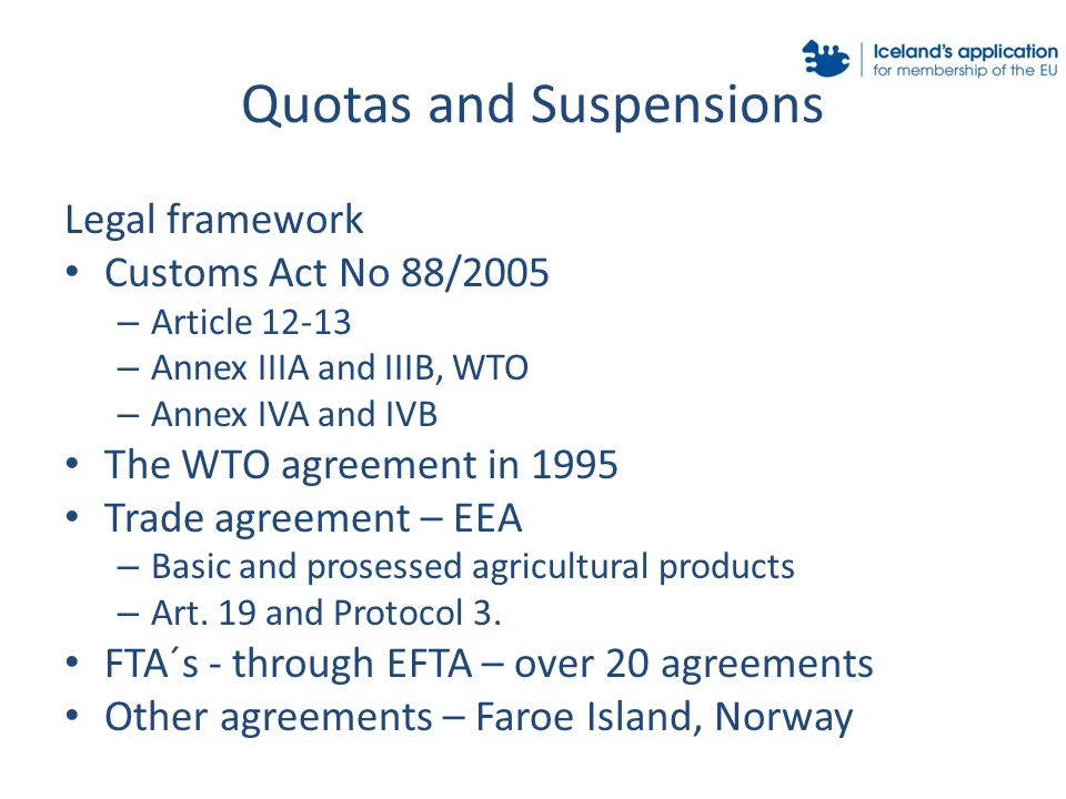 Quotas and Suspensions Legal framework Customs Act No 88/2005 – Article 12-13 – Annex IIIA and IIIB, WTO – Annex IVA and IVB The WTO agreement in 1995 Trade agreement – EEA – Basic and prosessed agricultural products – Art.