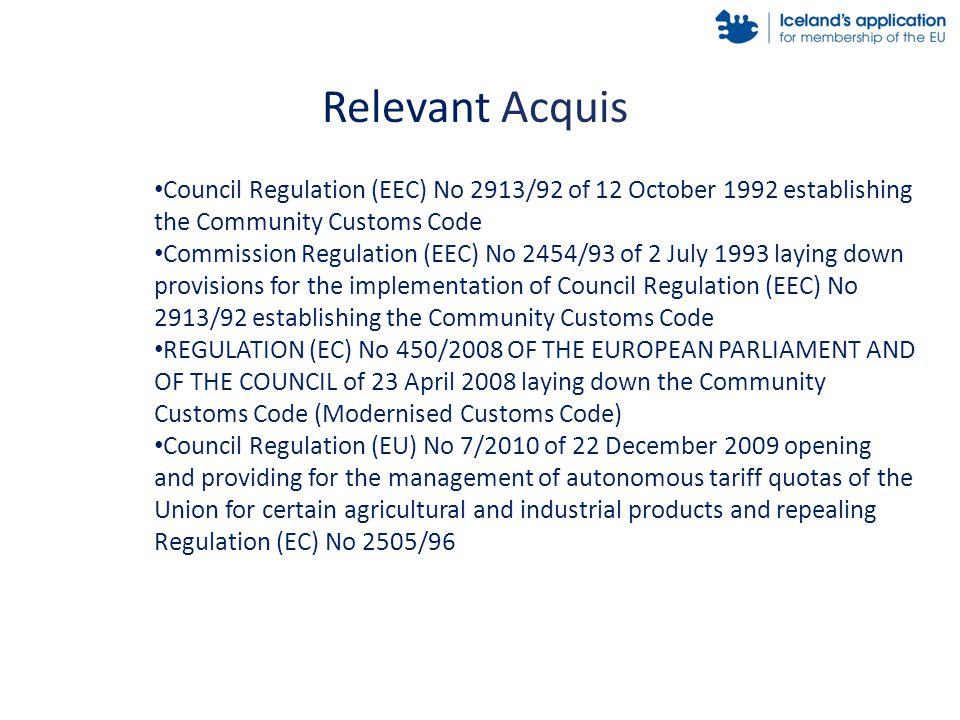 Relevant Acquis Council Regulation (EEC) No 2913/92 of 12 October 1992 establishing the Community Customs Code Commission Regulation (EEC) No 2454/93 of 2 July 1993 laying down provisions for the implementation of Council Regulation (EEC) No 2913/92 establishing the Community Customs Code REGULATION (EC) No 450/2008 OF THE EUROPEAN PARLIAMENT AND OF THE COUNCIL of 23 April 2008 laying down the Community Customs Code (Modernised Customs Code) Council Regulation (EU) No 7/2010 of 22 December 2009 opening and providing for the management of autonomous tariff quotas of the Union for certain agricultural and industrial products and repealing Regulation (EC) No 2505/96