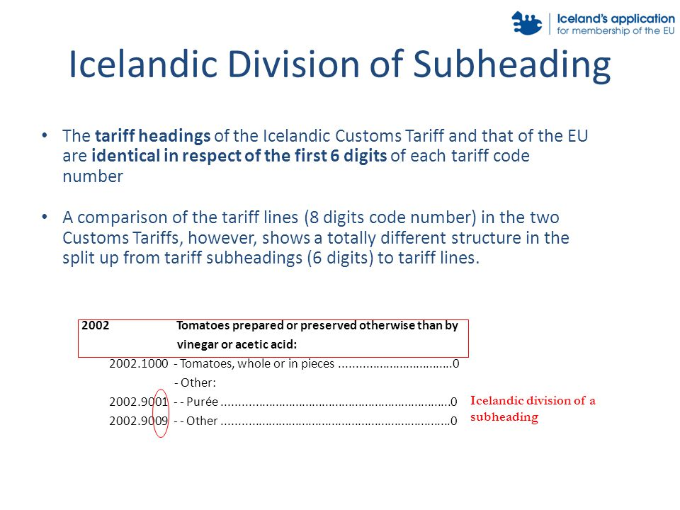 Icelandic Division of Subheading The tariff headings of the Icelandic Customs Tariff and that of the EU are identical in respect of the first 6 digits of each tariff code number A comparison of the tariff lines (8 digits code number) in the two Customs Tariffs, however, shows a totally different structure in the split up from tariff subheadings (6 digits) to tariff lines.