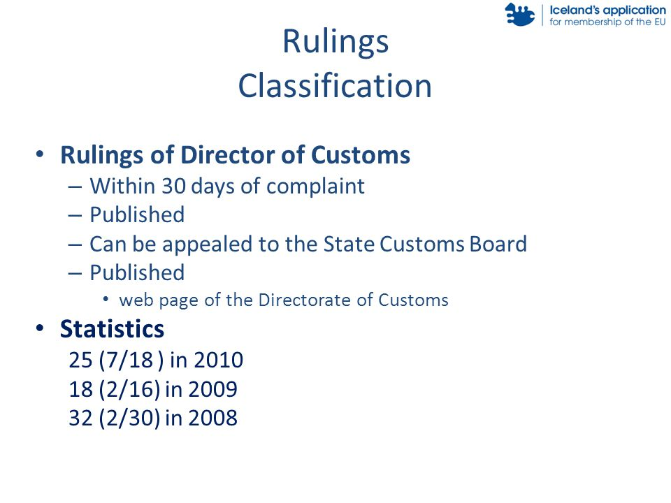 Rulings Classification Rulings of Director of Customs – Within 30 days of complaint – Published – Can be appealed to the State Customs Board – Published web page of the Directorate of Customs Statistics 25 (7/18 ) in 2010 18 (2/16) in 2009 32 (2/30) in 2008