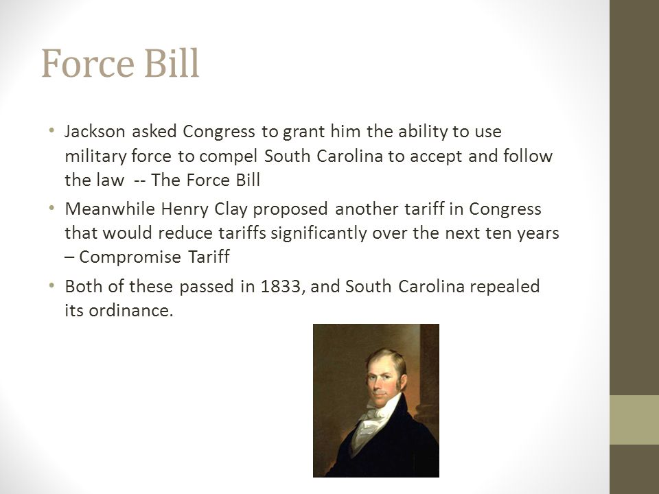 Force Bill Jackson asked Congress to grant him the ability to use military force to compel South Carolina to accept and follow the law -- The Force Bi