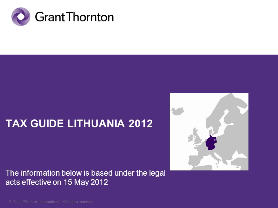 © Grant Thornton International. All rights reserved. TAX GUIDE LITHUANIA 2012 The information below is based under the legal acts effective on 15 May