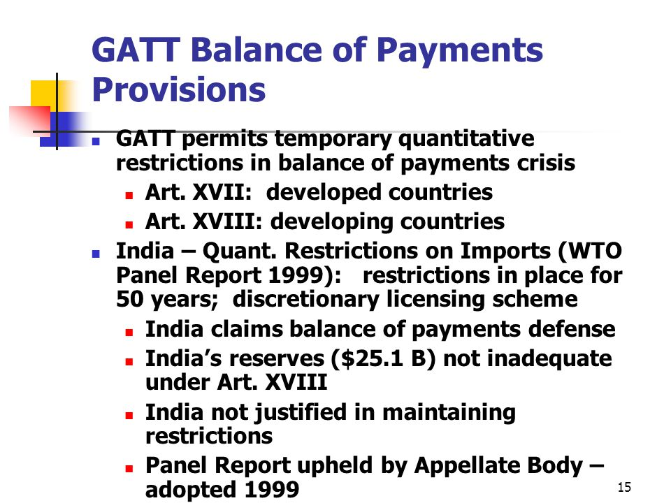15 GATT Balance of Payments Provisions GATT permits temporary quantitative restrictions in balance of payments crisis Art. XVII: developed countries A