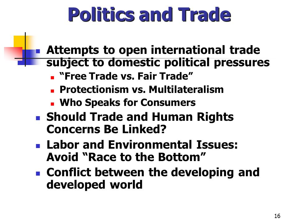 16 Politics and Trade Attempts to open international trade subject to domestic political pressures Free Trade vs. Fair Trade Protectionism vs. Multila