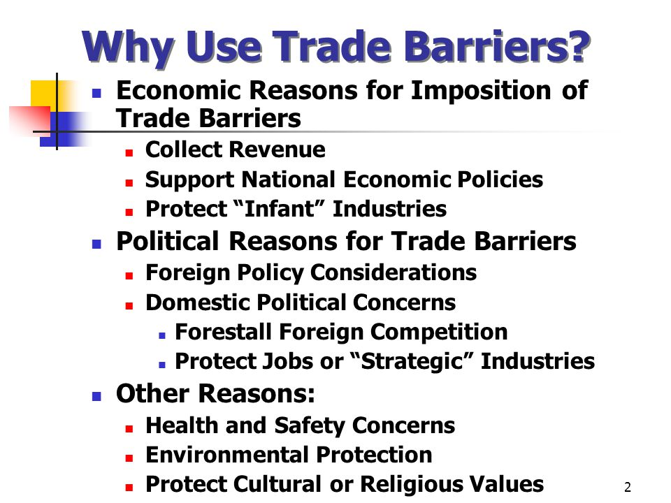 2 Why Use Trade Barriers? Economic Reasons for Imposition of Trade Barriers Collect Revenue Support National Economic Policies Protect Infant Industri
