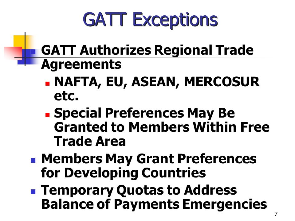 7 GATT Exceptions GATT Authorizes Regional Trade Agreements NAFTA, EU, ASEAN, MERCOSUR etc. Special Preferences May Be Granted to Members Within Free