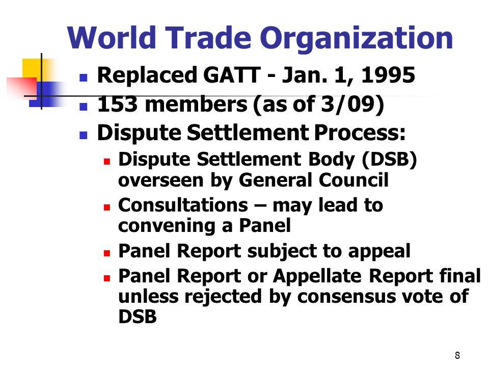 8 World Trade Organization Replaced GATT - Jan. 1, 1995 153 members (as of 3/09) Dispute Settlement Process: Dispute Settlement Body (DSB) overseen by