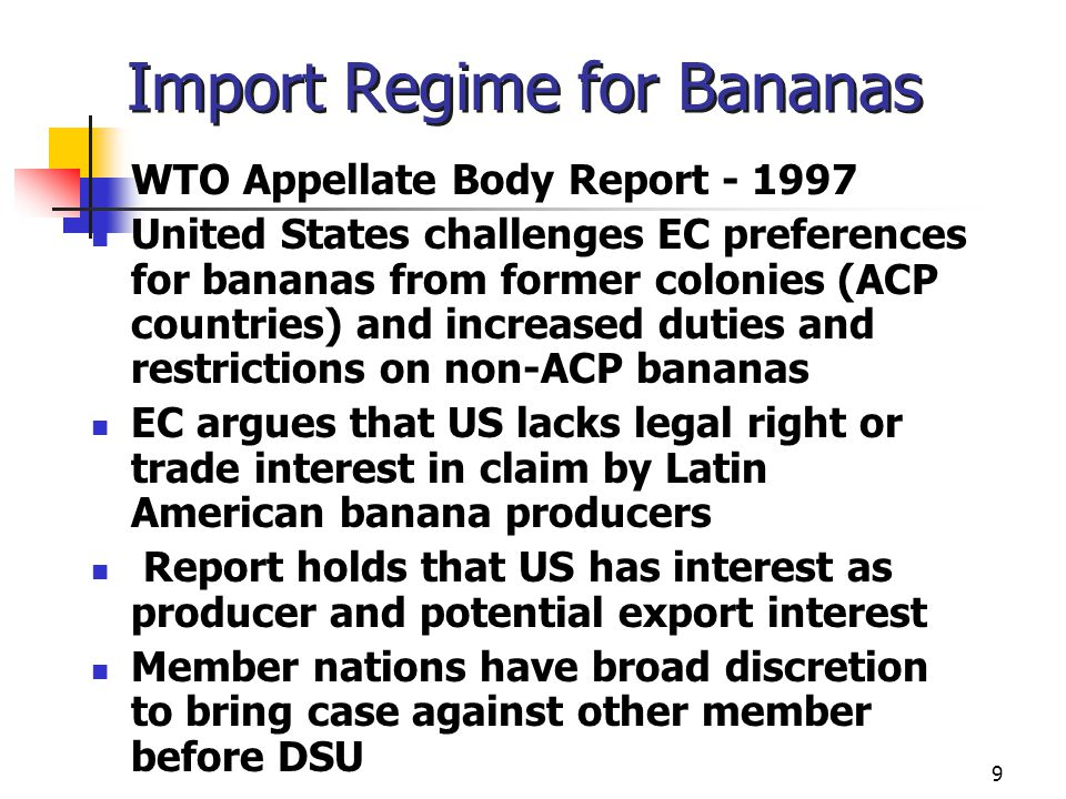 9 Import Regime for Bananas WTO Appellate Body Report - 1997 United States challenges EC preferences for bananas from former colonies (ACP countries)