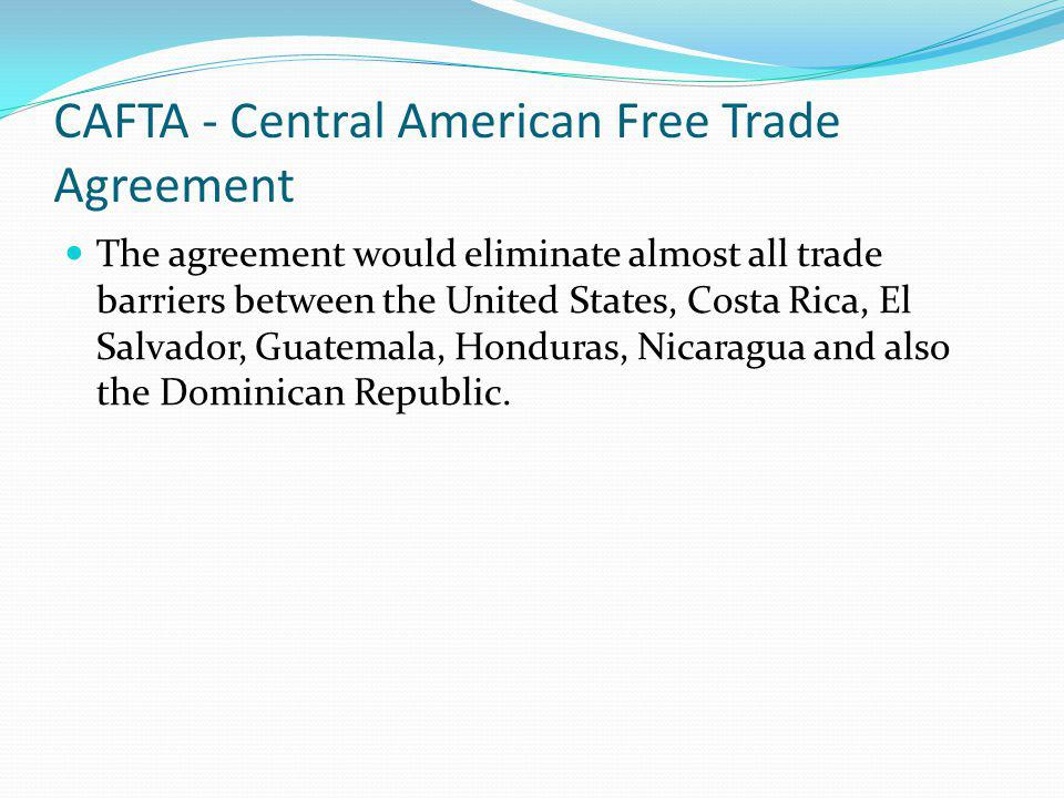 CAFTA - Central American Free Trade Agreement The agreement would eliminate almost all trade barriers between the United States, Costa Rica, El Salvad